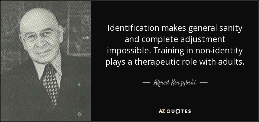 Identification makes general sanity and complete adjustment impossible. Training in non-identity plays a therapeutic role with adults. - Alfred Korzybski