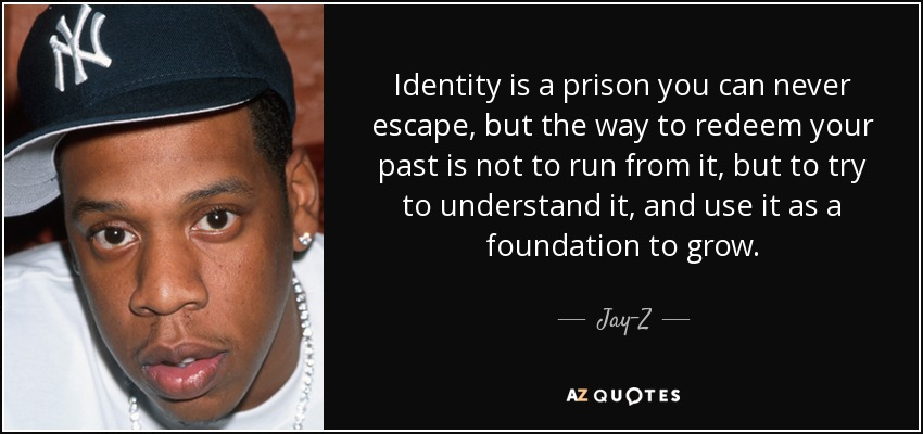 Identity is a prison you can never escape, but the way to redeem your past is not to run from it, but to try to understand it, and use it as a foundation to grow. - Jay-Z