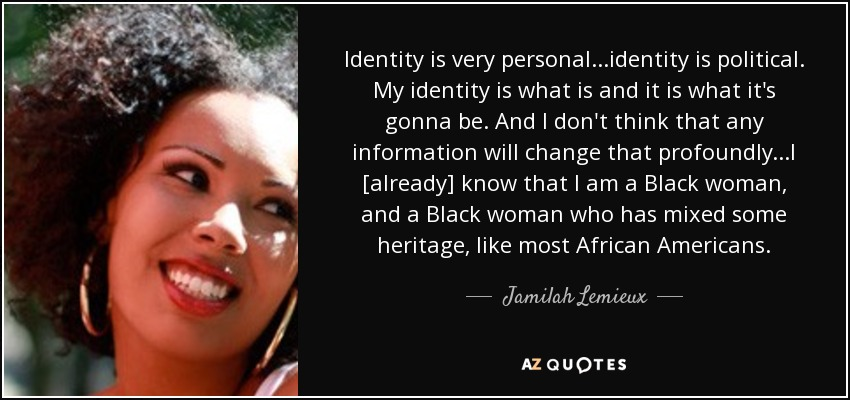 Identity is very personal...identity is political. My identity is what is and it is what it's gonna be. And I don't think that any information will change that profoundly...I [already] know that I am a Black woman, and a Black woman who has mixed some heritage, like most African Americans. - Jamilah Lemieux