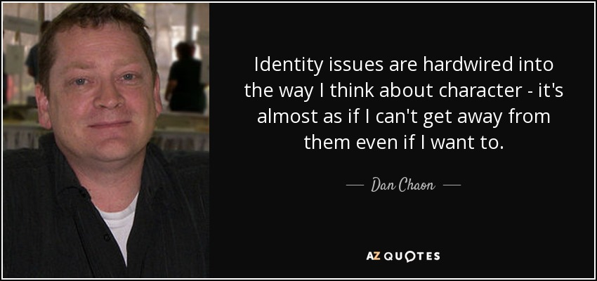Identity issues are hardwired into the way I think about character - it's almost as if I can't get away from them even if I want to. - Dan Chaon