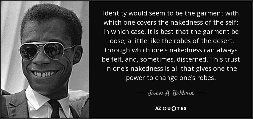 Identity would seem to be the garment with which one covers the nakedness of the self: in which case, it is best that the garment be loose, a little like the robes of the desert, through which one's nakedness can always be felt, and, sometimes, discerned. This trust in one's nakedness is all that gives one the power to change one's robes. - James A. Baldwin
