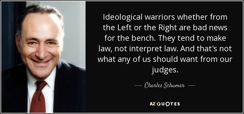 Ideological warriors whether from the Left or the Right are bad news for the bench. They tend to make law, not interpret law. And that's not what any of us should want from our judges. - Charles Schumer