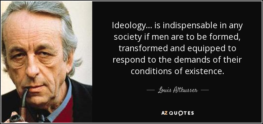 Ideology... is indispensable in any society if men are to be formed, transformed and equipped to respond to the demands of their conditions of existence. - Louis Althusser