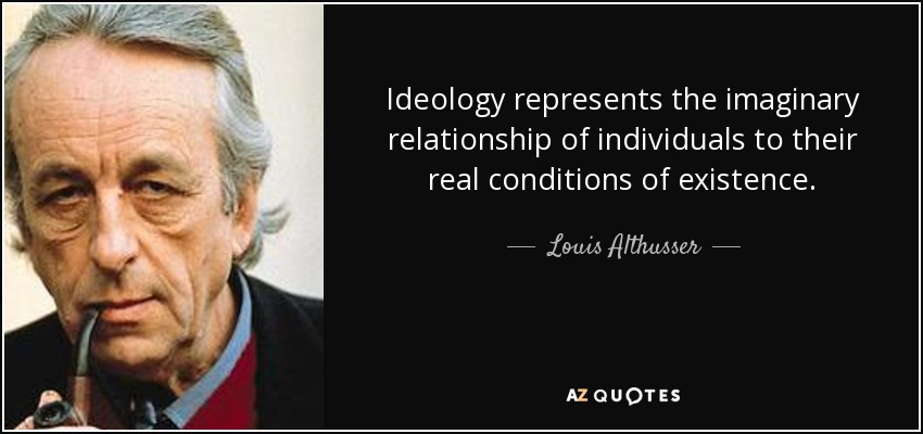 Ideology represents the imaginary relationship of individuals to their real conditions of existence. - Louis Althusser