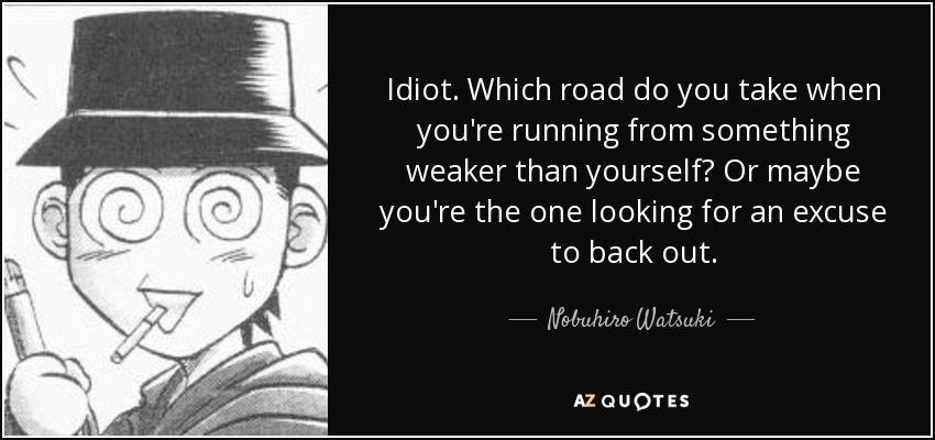 Idiot. Which road do you take when you're running from something weaker than yourself? Or maybe you're the one looking for an excuse to back out. - Nobuhiro Watsuki
