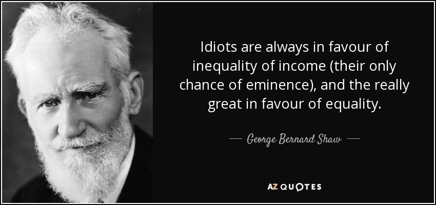 Idiots are always in favour of inequality of income (their only chance of eminence), and the really great in favour of equality. - George Bernard Shaw