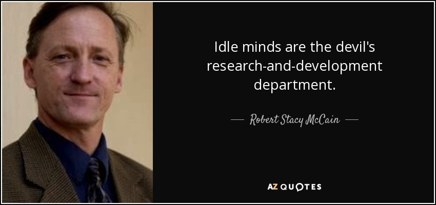 Idle minds are the devil's research-and-development department. - Robert Stacy McCain