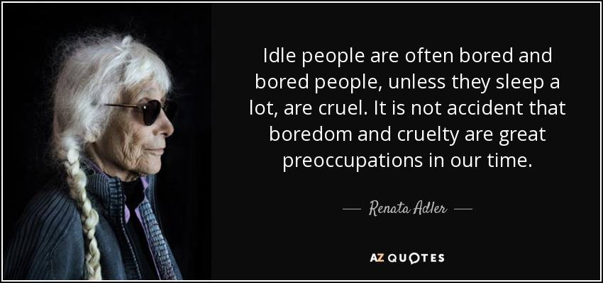 Idle people are often bored and bored people, unless they sleep a lot, are cruel. It is not accident that boredom and cruelty are great preoccupations in our time. - Renata Adler