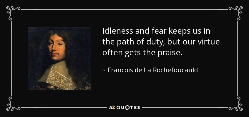 Idleness and fear keeps us in the path of duty, but our virtue often gets the praise. - Francois de La Rochefoucauld