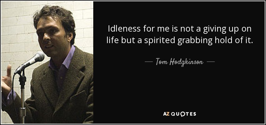 Idleness for me is not a giving up on life but a spirited grabbing hold of it. - Tom Hodgkinson