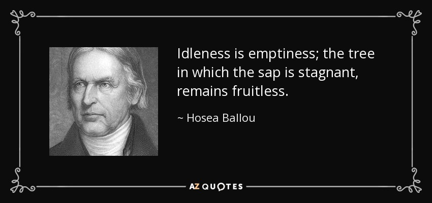 Idleness is emptiness; the tree in which the sap is stagnant, remains fruitless. - Hosea Ballou