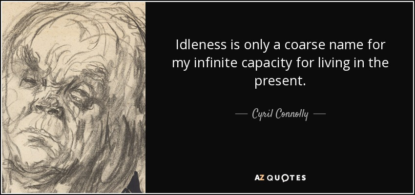 Idleness is only a coarse name for my infinite capacity for living in the present. - Cyril Connolly