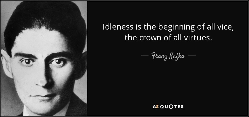 Idleness is the beginning of all vice, the crown of all virtues. - Franz Kafka