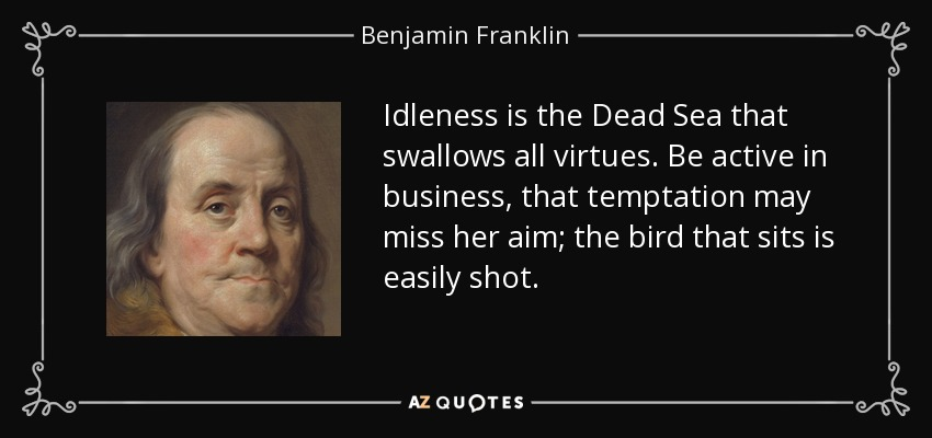 Idleness is the Dead Sea that swallows all virtues. Be active in business, that temptation may miss her aim; the bird that sits is easily shot. - Benjamin Franklin