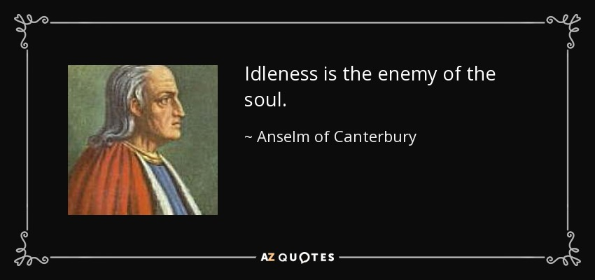 Idleness is the enemy of the soul. - Anselm of Canterbury