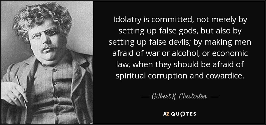 Idolatry is committed, not merely by setting up false gods, but also by setting up false devils; by making men afraid of war or alcohol, or economic law, when they should be afraid of spiritual corruption and cowardice. - Gilbert K. Chesterton
