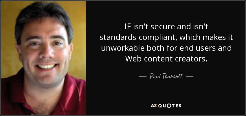 IE isn't secure and isn't standards-compliant, which makes it unworkable both for end users and Web content creators. - Paul Thurrott