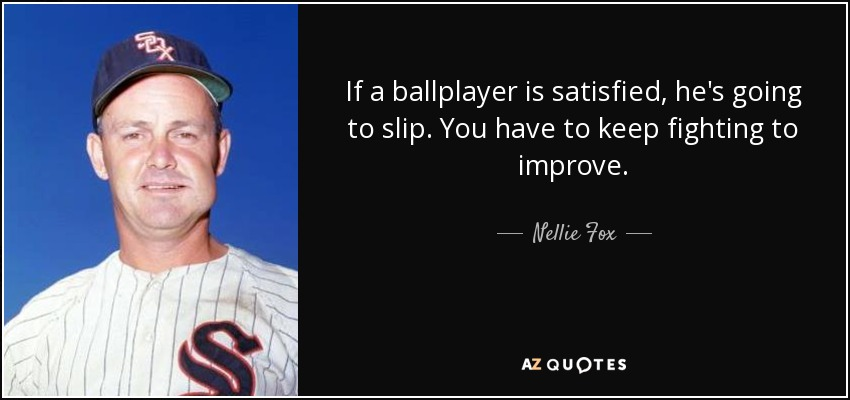 If a ballplayer is satisfied, he's going to slip. You have to keep fighting to improve. - Nellie Fox
