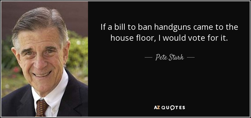 If a bill to ban handguns came to the house floor, I would vote for it. - Pete Stark