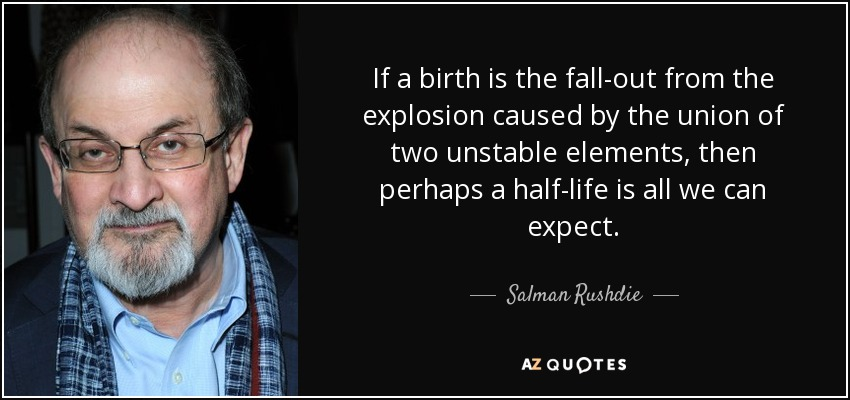 If a birth is the fall-out from the explosion caused by the union of two unstable elements, then perhaps a half-life is all we can expect. - Salman Rushdie