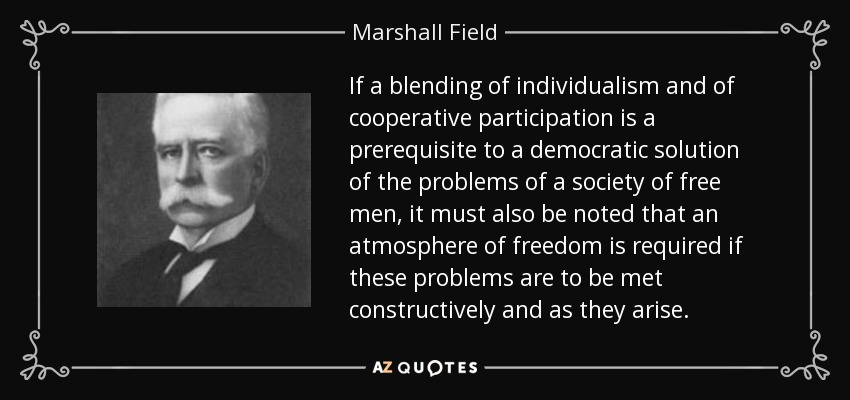 If a blending of individualism and of cooperative participation is a prerequisite to a democratic solution of the problems of a society of free men, it must also be noted that an atmosphere of freedom is required if these problems are to be met constructively and as they arise. - Marshall Field