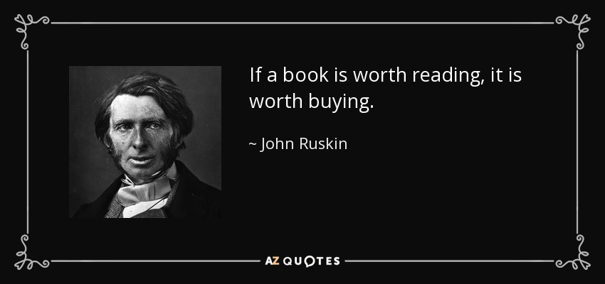 If a book is worth reading, it is worth buying. - John Ruskin