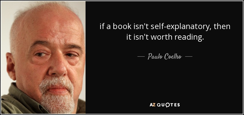 if a book isn't self-explanatory, then it isn't worth reading. - Paulo Coelho