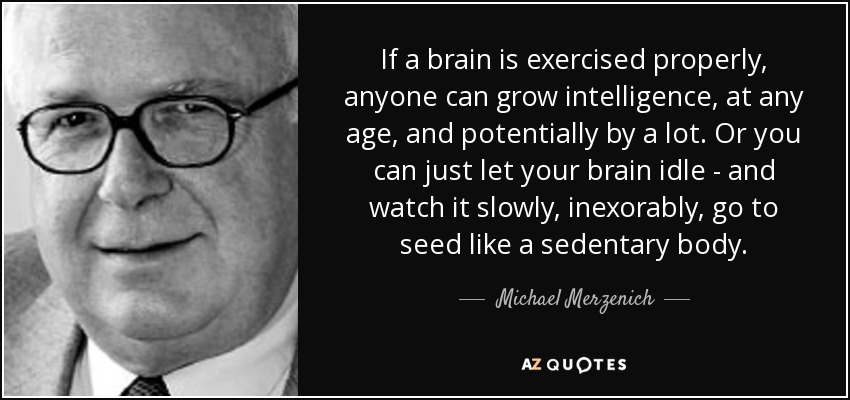 If a brain is exercised properly, anyone can grow intelligence, at any age, and potentially by a lot. Or you can just let your brain idle - and watch it slowly, inexorably, go to seed like a sedentary body. - Michael Merzenich