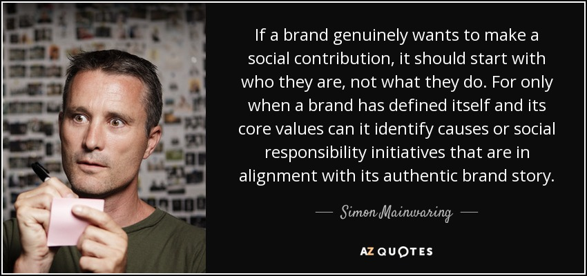 If a brand genuinely wants to make a social contribution, it should start with who they are, not what they do. For only when a brand has defined itself and its core values can it identify causes or social responsibility initiatives that are in alignment with its authentic brand story. - Simon Mainwaring