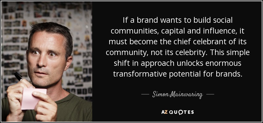 If a brand wants to build social communities, capital and influence, it must become the chief celebrant of its community, not its celebrity. This simple shift in approach unlocks enormous transformative potential for brands. - Simon Mainwaring