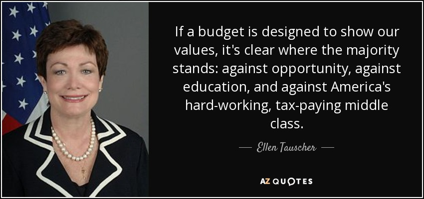 If a budget is designed to show our values, it's clear where the majority stands: against opportunity, against education, and against America's hard-working, tax-paying middle class. - Ellen Tauscher