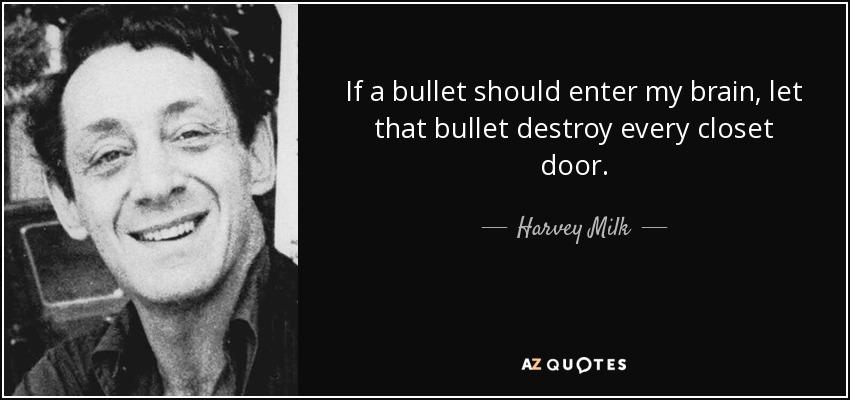 If a bullet should enter my brain, let that bullet destroy every closet door. - Harvey Milk