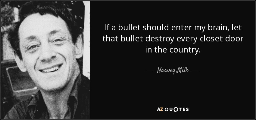 If a bullet should enter my brain, let that bullet destroy every closet door in the country. - Harvey Milk