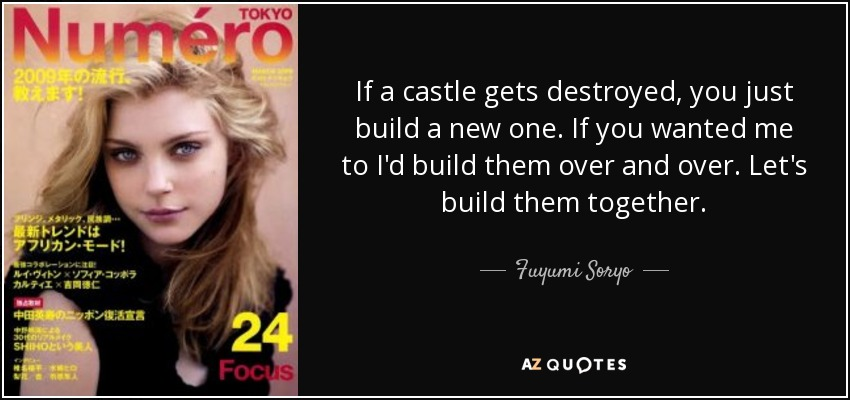 If a castle gets destroyed, you just build a new one. If you wanted me to I'd build them over and over. Let's build them together. - Fuyumi Soryo