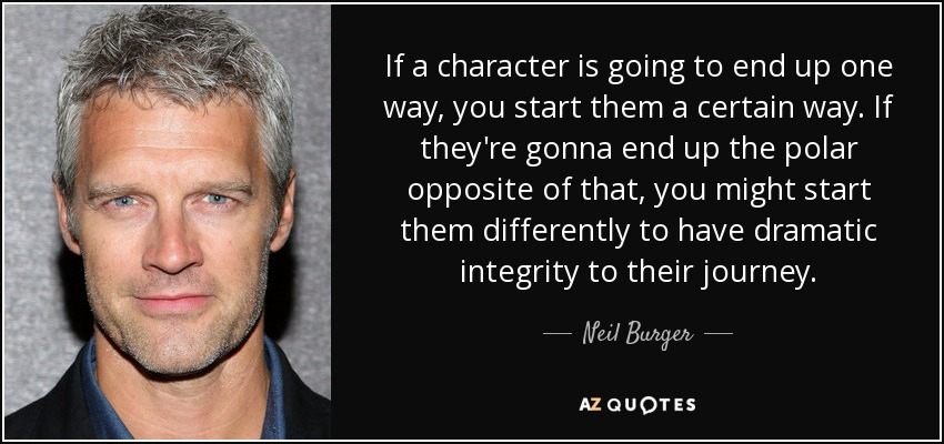 If a character is going to end up one way, you start them a certain way. If they're gonna end up the polar opposite of that, you might start them differently to have dramatic integrity to their journey. - Neil Burger