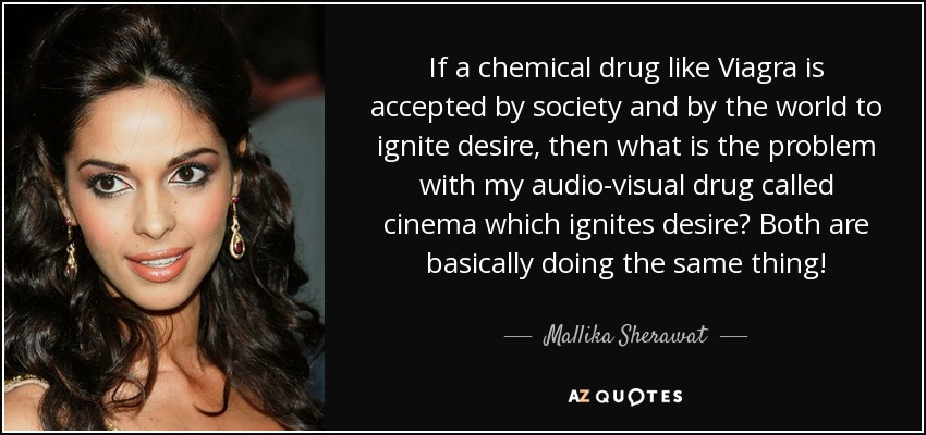 If a chemical drug like Viagra is accepted by society and by the world to ignite desire, then what is the problem with my audio-visual drug called cinema which ignites desire? Both are basically doing the same thing! - Mallika Sherawat