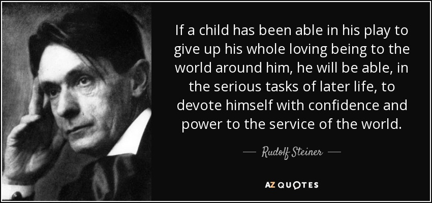 If a child has been able in his play to give up his whole loving being to the world around him, he will be able, in the serious tasks of later life, to devote himself with confidence and power to the service of the world. - Rudolf Steiner