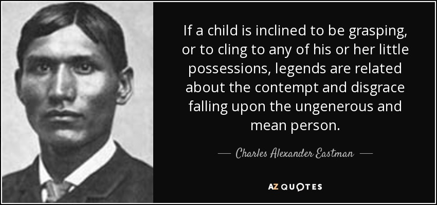 If a child is inclined to be grasping, or to cling to any of his or her little possessions, legends are related about the contempt and disgrace falling upon the ungenerous and mean person. - Charles Alexander Eastman
