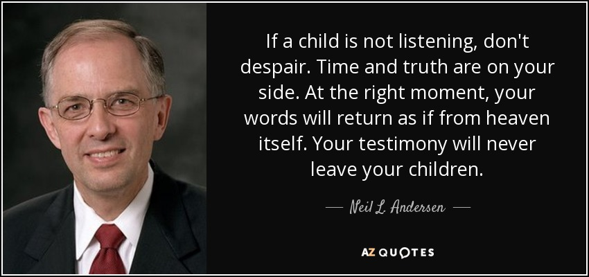 If a child is not listening, don't despair. Time and truth are on your side. At the right moment, your words will return as if from heaven itself. Your testimony will never leave your children. - Neil L. Andersen