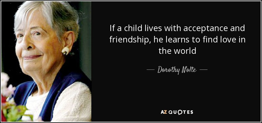 If a child lives with acceptance and friendship, he learns to find love in the world - Dorothy Nolte