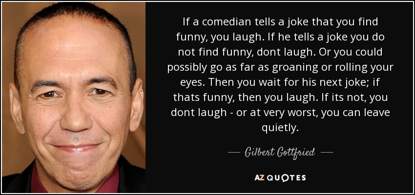 If a comedian tells a joke that you find funny, you laugh. If he tells a joke you do not find funny, dont laugh. Or you could possibly go as far as groaning or rolling your eyes. Then you wait for his next joke; if thats funny, then you laugh. If its not, you dont laugh - or at very worst, you can leave quietly. - Gilbert Gottfried