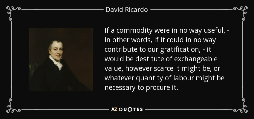If a commodity were in no way useful, - in other words, if it could in no way contribute to our gratification, - it would be destitute of exchangeable value, however scarce it might be, or whatever quantity of labour might be necessary to procure it. - David Ricardo