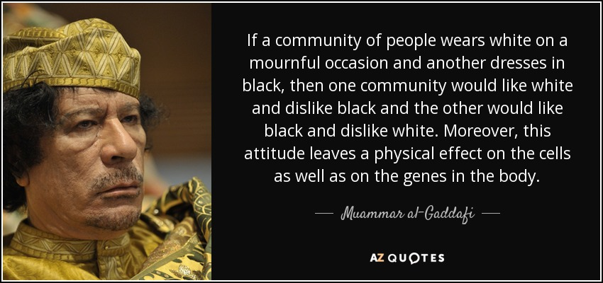 If a community of people wears white on a mournful occasion and another dresses in black, then one community would like white and dislike black and the other would like black and dislike white. Moreover, this attitude leaves a physical effect on the cells as well as on the genes in the body. - Muammar al-Gaddafi