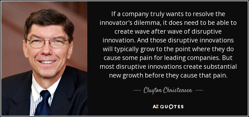 If a company truly wants to resolve the innovator's dilemma, it does need to be able to create wave after wave of disruptive innovation. And those disruptive innovations will typically grow to the point where they do cause some pain for leading companies. But most disruptive innovations create substantial new growth before they cause that pain. - Clayton Christensen