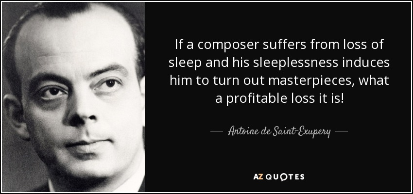 If a composer suffers from loss of sleep and his sleeplessness induces him to turn out masterpieces, what a profitable loss it is! - Antoine de Saint-Exupery