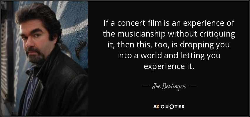 If a concert film is an experience of the musicianship without critiquing it, then this, too, is dropping you into a world and letting you experience it. - Joe Berlinger