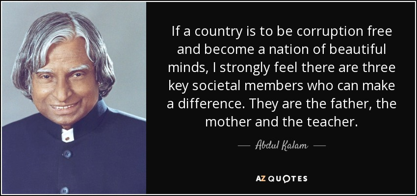 If a country is to be corruption free and become a nation of beautiful minds, I strongly feel there are three key societal members who can make a difference. They are the father, the mother and the teacher. - Abdul Kalam