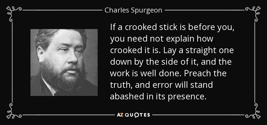 If a crooked stick is before you, you need not explain how crooked it is. Lay a straight one down by the side of it, and the work is well done. Preach the truth, and error will stand abashed in its presence. - Charles Spurgeon