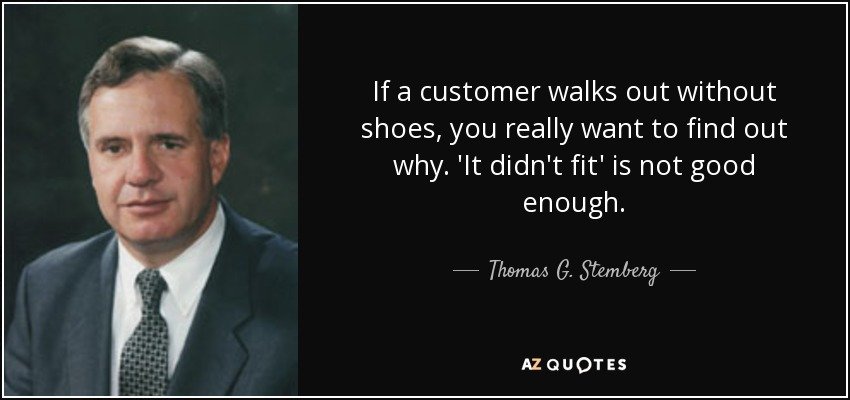 If a customer walks out without shoes, you really want to find out why. 'It didn't fit' is not good enough. - Thomas G. Stemberg