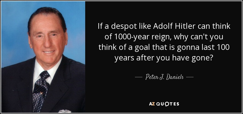 If a despot like Adolf Hitler can think of 1000-year reign, why can't you think of a goal that is gonna last 100 years after you have gone? - Peter J. Daniels